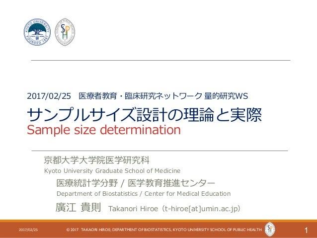 2017/02/25 医療者教育・臨床研究ネットワーク 量的研究WS サンプルサイズ設計の理論と実際 Sample size determination 12017/02/25 © 2017 TAKAORI HIROE; DEPARTMENT ...