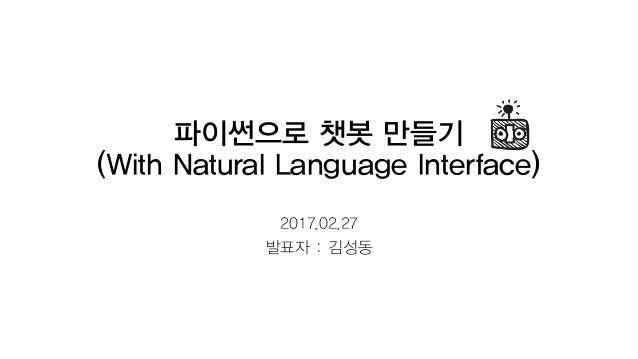 파이썬으로 챗봇 만들기 (With Natural Language Interface) 2017.02.27 발표자 : 김성동