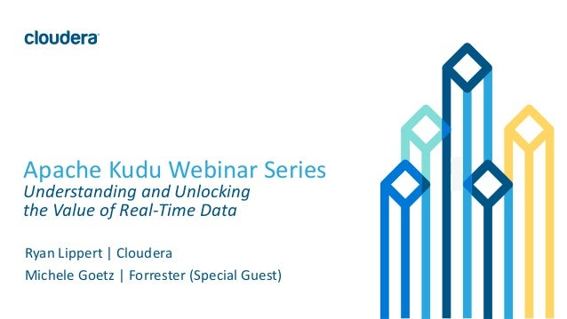 1© Cloudera, Inc. All rights reserved. Apache Kudu Webinar Series Understanding and Unlocking the Value of Real-Time Data ...