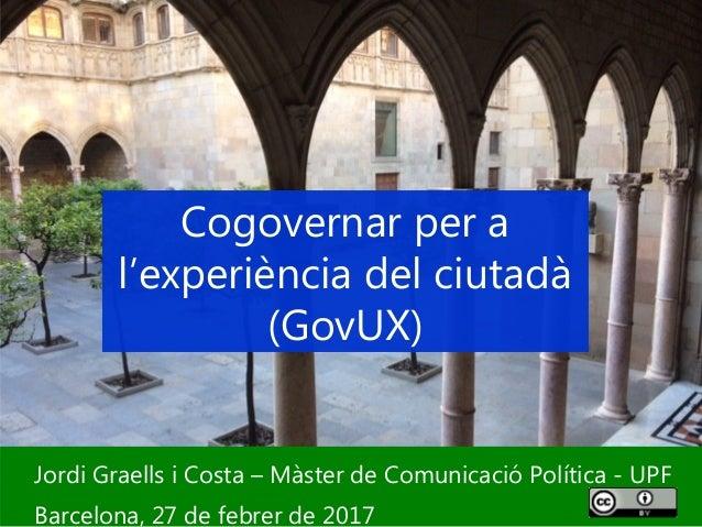 1 Jordi Graells i Costa – Màster de Comunicació Política - UPF Barcelona, 27 de febrer de 2017 Cogovernar per a l'experièn...