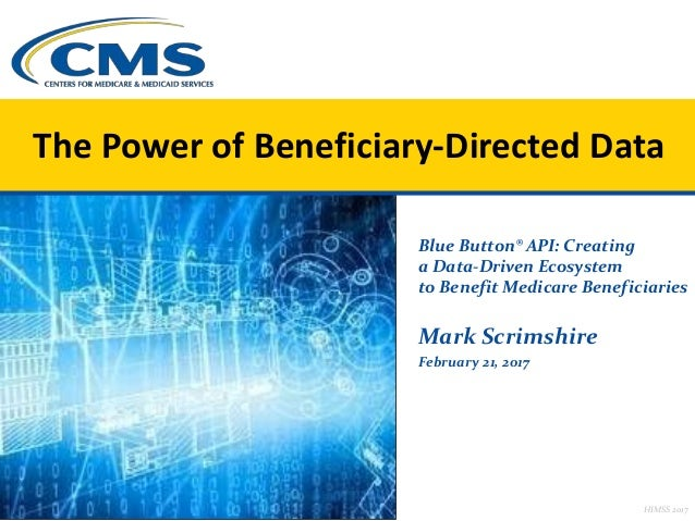 Blue Button® API: Creating a Data-Driven Ecosystem to Benefit Medicare Beneficiaries Mark Scrimshire February 21, 2017 The...