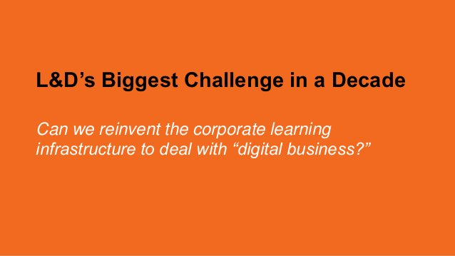 """L&D's Biggest Challenge in a Decade Can we reinvent the corporate learning infrastructure to deal with """"digital business?"""""""