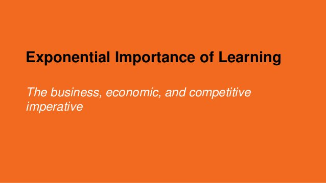 Exponential Importance of Learning The business, economic, and competitive imperative