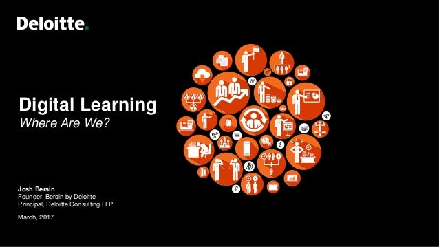 Digital Learning Where Are We? Josh Bersin Founder, Bersin by Deloitte Principal, Deloitte Consulting LLP March, 2017