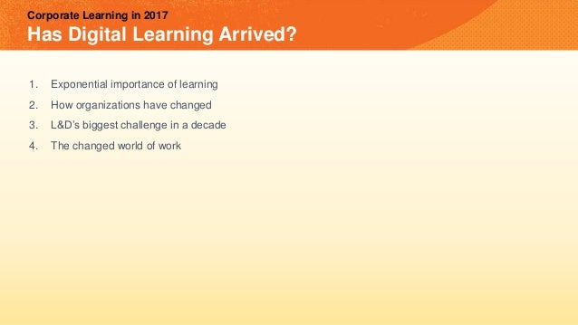 Corporate Learning in 2017 Has Digital Learning Arrived? 1. Exponential importance of learning 2. How organizations have c...
