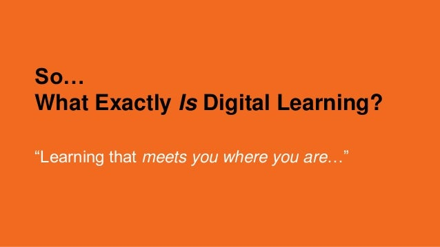 "So… What Exactly Is Digital Learning? ""Learning that meets you where you are…"""
