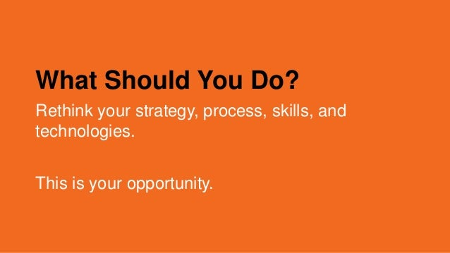 What Should You Do? Rethink your strategy, process, skills, and technologies. This is your opportunity.