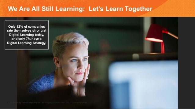 We Are All Still Learning: Let's Learn Together 2017 Bersin by Deloitte High-Impact Learning Organization, n=1,200, >1,000...