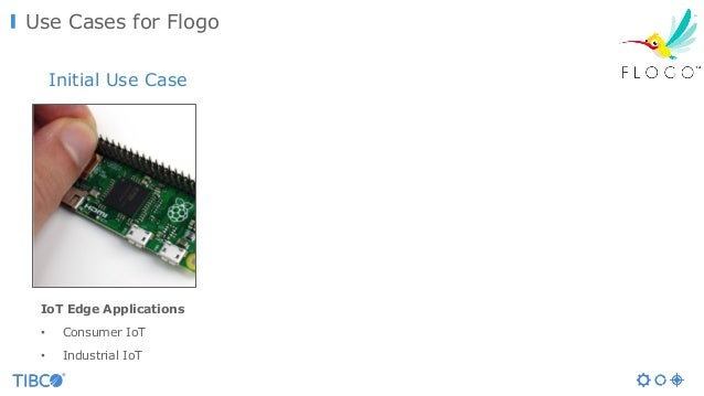 Use Cases for Flogo IoT Edge Applications • Consumer IoT • Industrial IoT Initial Use Case