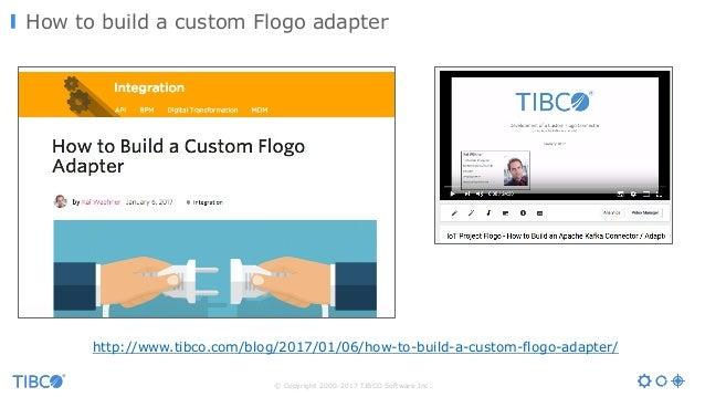 © Copyright 2000-2017 TIBCO Software Inc. How to build a custom Flogo adapter http://www.tibco.com/blog/2017/01/06/how-to-...