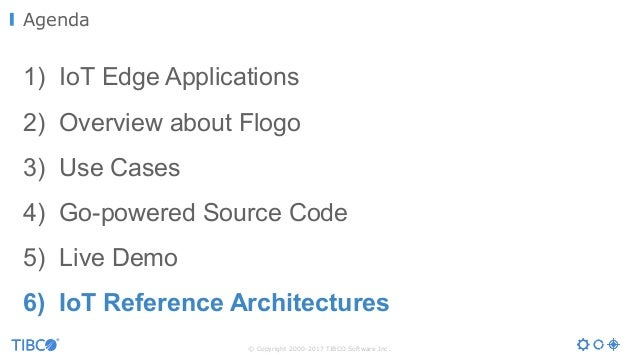 © Copyright 2000-2017 TIBCO Software Inc. 1) IoT Edge Applications 2) Overview about Flogo 3) Use Cases 4) Go-powered Sour...
