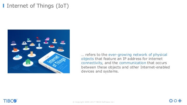 © Copyright 2000-2017 TIBCO Software Inc. Internet of Things (IoT) … refers to the ever-growing network of physical object...