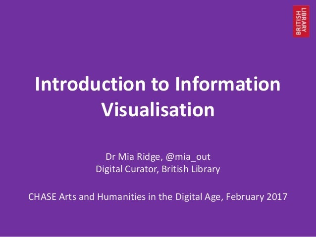 Introduction to Information Visualisation Dr Mia Ridge, @mia_out Digital Curator, British Library CHASE Arts and Humanitie...
