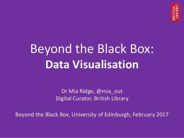 Beyond the Black Box: Data Visualisation Dr Mia Ridge, @mia_out Digital Curator, British Library Beyond the Black Box, Uni...