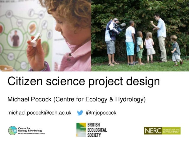 Citizen science project design Michael Pocock (Centre for Ecology & Hydrology) michael.pocock@ceh.ac.uk @mjopocock
