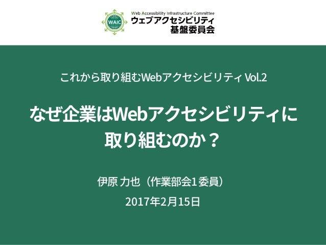 これから取り組むWebアクセシビリティVol.2 なぜ企業はWebアクセシビリティに 取り組むのか? 伊原力也(作業部会1委員) 2017年2月15日