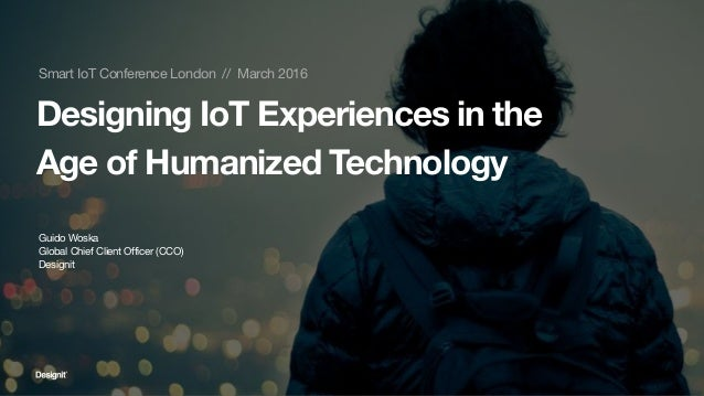 Smart IoT Conference London // March 2016 Designing IoT Experiences in the Age of Humanized Technology Guido Woska Global ...