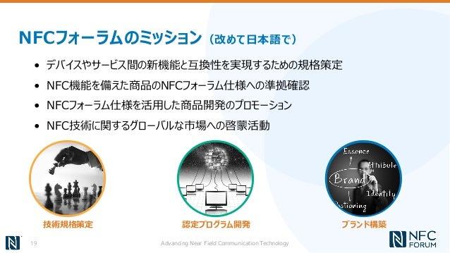NFCフォーラムのミッション(改めて日本語で) • デバイスやサービス間の新機能と互換性を実現するための規格策定 • NFC機能を備えた商品のNFCフォーラム仕様への準拠確認 • NFCフォーラム仕様を活用した商品開発のプロモーション • NF...