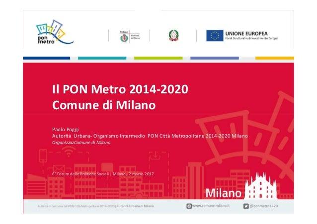 Paolo Poggi | Il PON Metro 2014-2020 Comune di Milano1 6° Forum delle Politiche Sociali | Milano, 2 marzo 2017 6° Forum de...