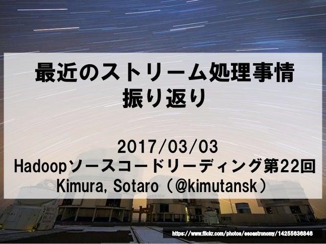 最近のストリーム処理事情 振り返り 2017/03/03 Hadoopソースコードリーディング第22回 Kimura, Sotaro(@kimutansk) https://www.flickr.com/photos/esoastronomy/...