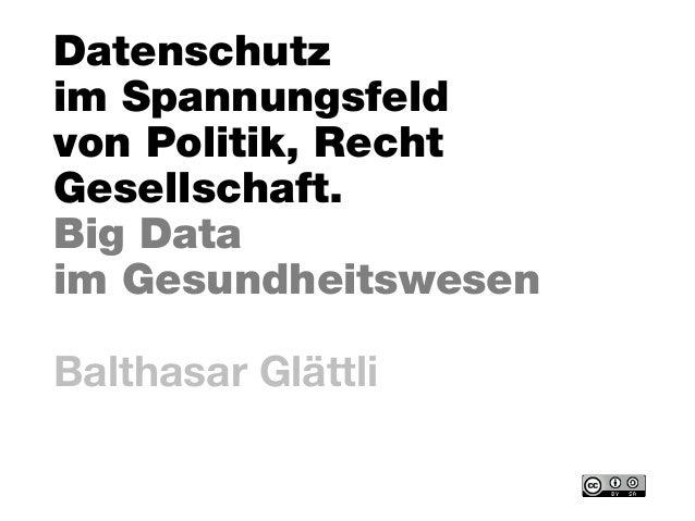 Datenschutz im Spannungsfeld von Politik, Recht Gesellschaft. Big Data im Gesundheitswesen Balthasar Glättli