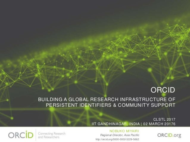 ORCID BUILDING A GLOBAL RESEARCH INFRASTRUCTURE OF PERSISTENT IDENTIFIERS & COMMUNITY SUPPORT CLSTL 2017 IIT GANDHINAGAR, ...