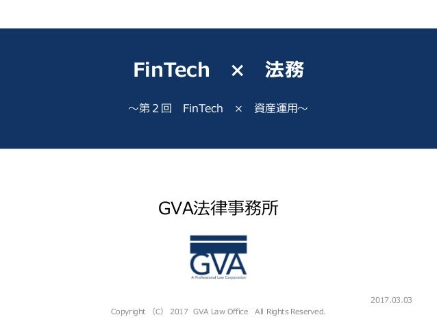 GVA法律事務所 ~サブタイトル~ FinTech × 法務 ~第2回 FinTech × 資産運用~ 2017.03.03 Copyright (C) 2017 GVA Law Office All Rights Reserved.