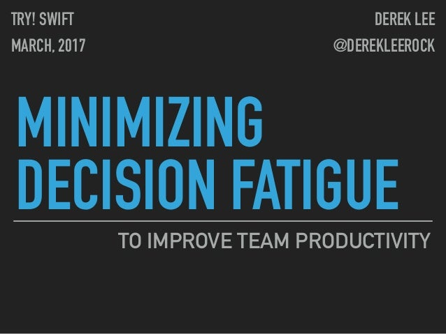 MINIMIZING DECISION FATIGUE TO IMPROVE TEAM PRODUCTIVITY TRY! SWIFT MARCH, 2017 DEREK LEE @DEREKLEEROCK