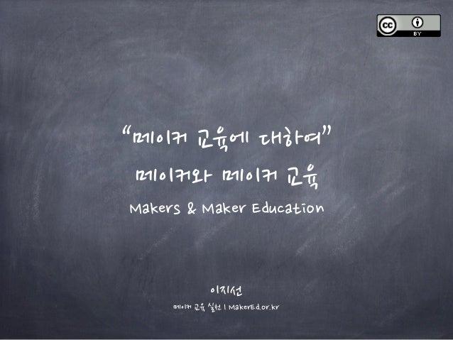 """""""메이커 교육에 대하여"""" 메이커와 메이커 교육 Makers & Maker Education 이지선 메이커 교육 실천 l MakerEd.or.kr"""
