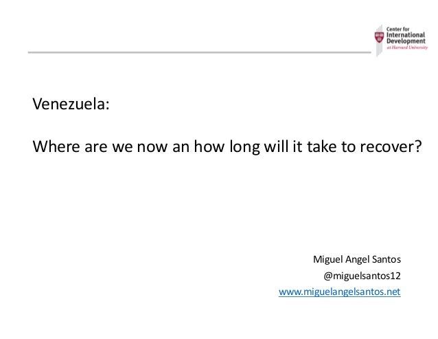 Venezuela: Where	   are	   we	   now	   an	   how	   long	   will	   it	   take	   to	   recover? Miguel	   Angel	   Santo...