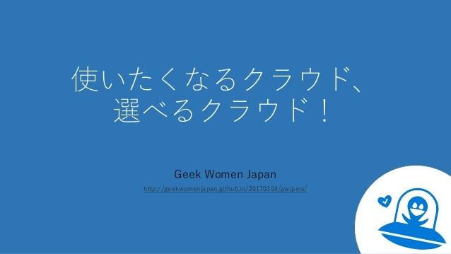 使いたくなるクラウド、 選べるクラウド! Geek Women Japan http://geekwomenjapan.github.io/20170304/gwjpms/