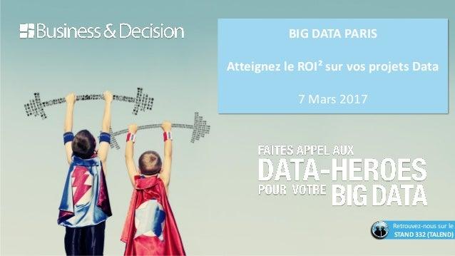 BIG DATA PARIS Atteignez le ROI² sur vos projets Data 7 Mars 2017 Retrouvez-nous sur le STAND 332 (TALEND)