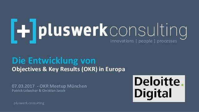 07.03.2017 - OKR Meetup München Patrick Lobacher & Christian Jacob pluswerk.consulting Die Entwicklung von Objectives & Ke...