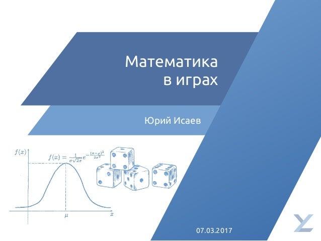 Математика в играх Юрий Исаев 07.03.2017