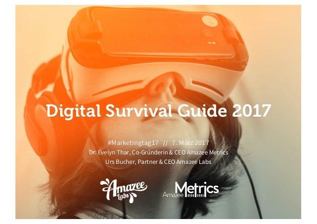 Digital Survival Guide 2017 #Marketingtag17 // 7. März 2017 Dr. Evelyn Thar, Co-Gründerin & CEO Amazee Metrics Urs Bucher,...