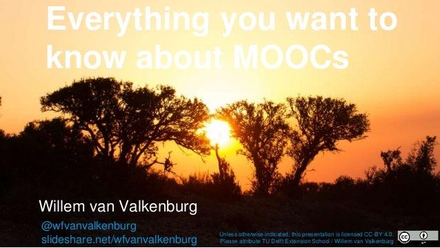 Everything you want to know about MOOCs Willem van Valkenburg @wfvanvalkenburg slideshare.net/wfvanvalkenburg Unless other...