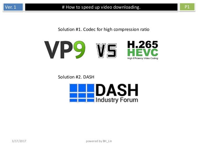 Ver. 1 # How to speed up video downloading. P1 3/17/2017 powered by BH_Lin Solution #1. Codec for high compression ratio S...