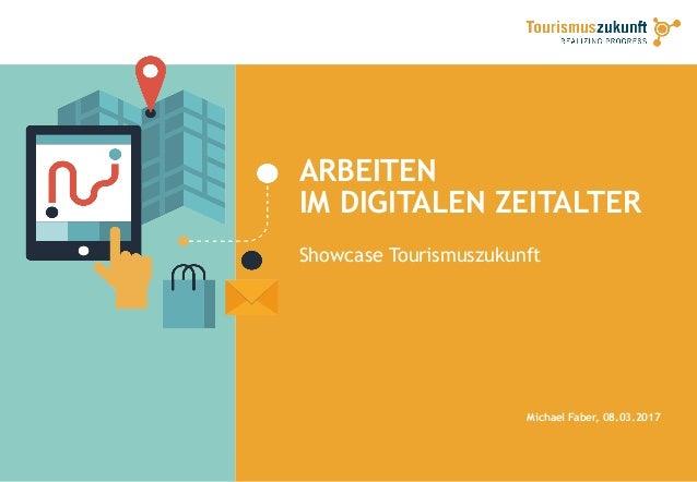 ARBEITEN IM DIGITALEN ZEITALTER Showcase Tourismuszukunft Michael Faber, 08.03.2017
