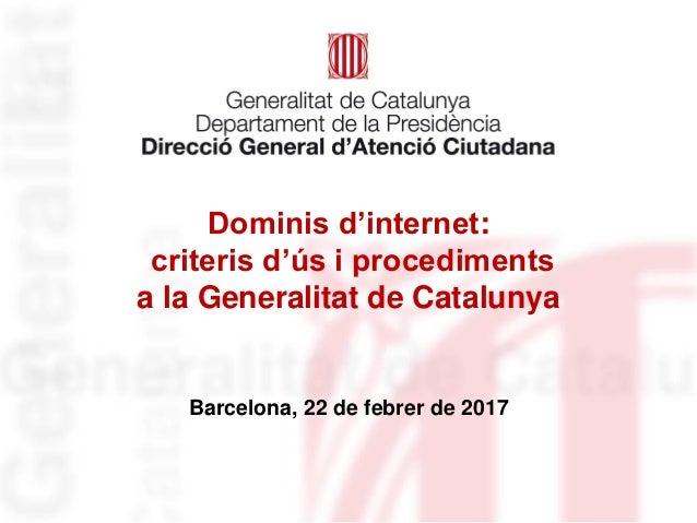 Dominis d'internet: criteris d'ús i procediments a la Generalitat de Catalunya Barcelona, 22 de febrer de 2017