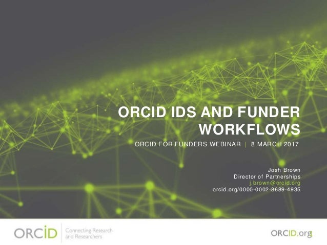 ORCID IDS AND FUNDER WORKFLOWS Josh Brown Director of Partnerships j.brown@orcid.org orcid.org/0000-0002-8689-4935 ORCID F...