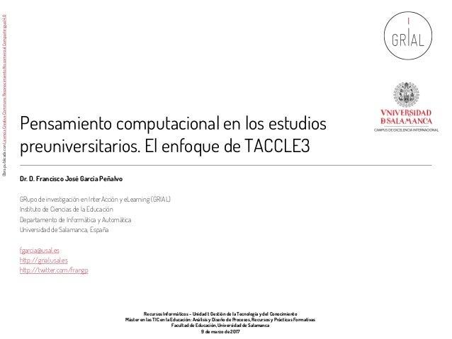 Pensamiento computacional en los estudios preuniversitarios. El enfoque de TACCLE3 Dr. D. Francisco José García Peñalvo GR...