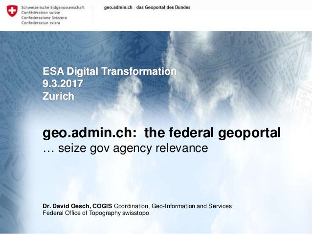 1 swisstopo: geo.admin.ch: the federal geoportal ESA Digital Transformation 9.3.2017 Zurich geo.admin.ch: the federal geop...