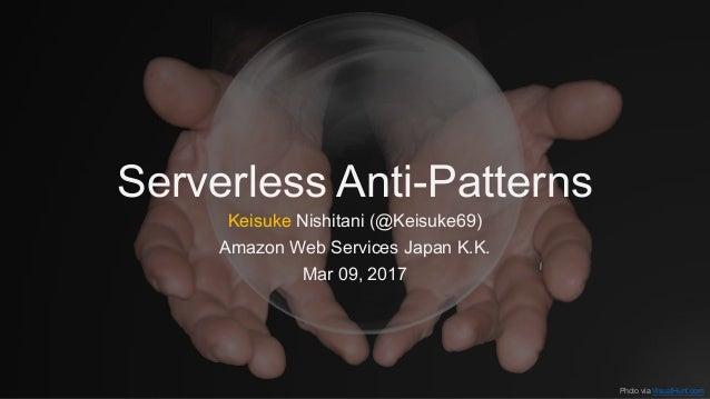 Serverless Anti-Patterns Keisuke Nishitani (@Keisuke69) Amazon Web Services Japan K.K. Mar 09, 2017 Photo via VisualHunt.c...