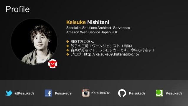 Profile Keisuke Nishitani Specialist Solutions Architect, Serverless Amazon Web Service Japan K.K @Keisuke69 Keisuke69 ✤ R...