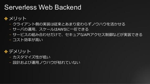 Serverless Web Backend ✤ メリット ⎻ クライアント側の実装は従来とあまり変わらずノウハウを活かせる ⎻ サーバの運⽤、スケールはAWSに⼀任できる ⎻ サービスの組み合わせだけで、セキュアなAPIアクセス制御などが実装...