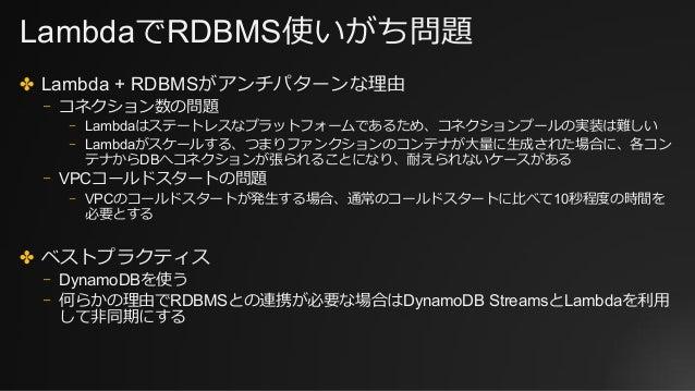 LambdaでRDBMS使いがち問題 ✤ Lambda + RDBMSがアンチパターンな理由 ⎻ コネクション数の問題 ⎻ Lambdaはステートレスなプラットフォームであるため、コネクションプールの実装は難しい ⎻ Lambdaがスケールする...