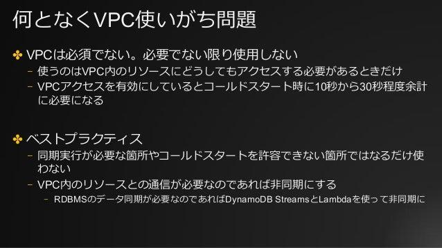 何となくVPC使いがち問題 ✤ VPCは必須でない。必要でない限り使⽤しない ⎻ 使うのはVPC内のリソースにどうしてもアクセスする必要があるときだけ ⎻ VPCアクセスを有効にしているとコールドスタート時に10秒から30秒程度余計 に必要にな...