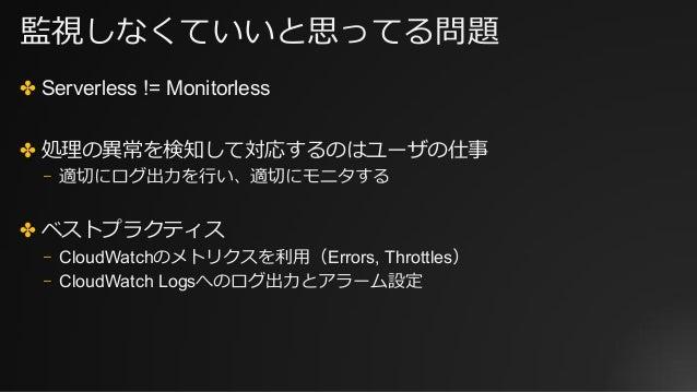 監視しなくていいと思ってる問題 ✤ Serverless != Monitorless ✤ 処理の異常を検知して対応するのはユーザの仕事 ⎻ 適切にログ出⼒を⾏い、適切にモニタする ✤ ベストプラクティス ⎻ CloudWatchのメトリクスを...