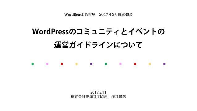 WordPressのコミュニティとイベントの 運営ガイドラインについて 2017.3.11 株式会社東海共同印刷 浅井豊彦 WordBench名古屋 2017年3月度勉強会
