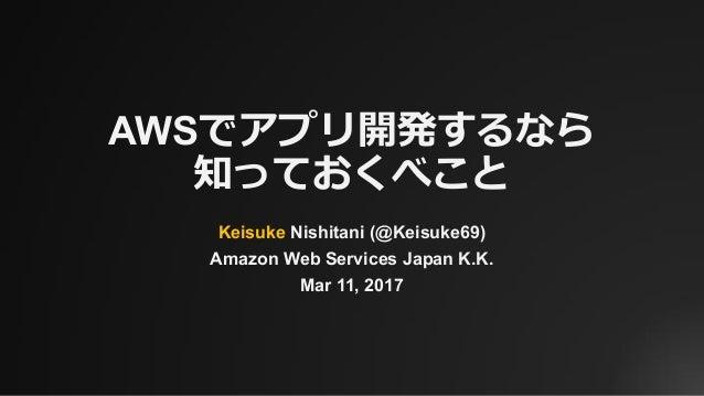 AWSでアプリ開発するなら 知っておくべこと Keisuke Nishitani (@Keisuke69) Amazon Web Services Japan K.K. Mar 11, 2017